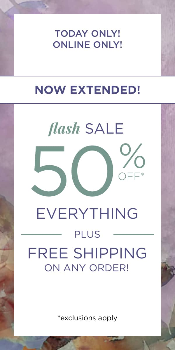 Now Extended! Online Only! Flash Sale 50% Off* Everything PLUS Free Shipping On Any Order! *exclusions apply. Learn More.