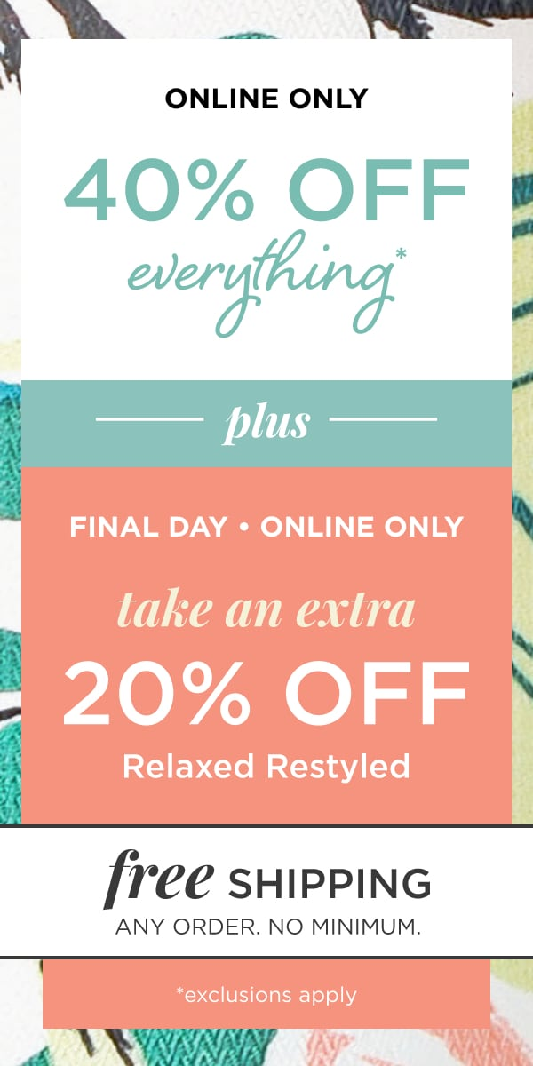 Online Only: 40% Off Everything* plus, final day and online only, Take an extra 20% Off relaxed.Restyled®. Also, Free Shipping: Any Order, No Minimum!