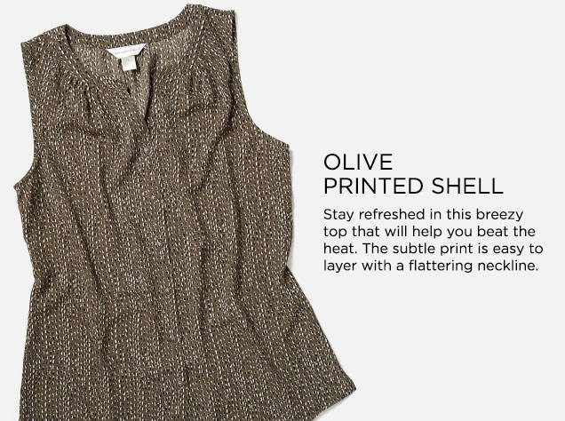 Olive Printed Shell: Stay refreshed in this breezy top that will help you beat the heat. The subtle print is easy to layer with a flattering neckline.