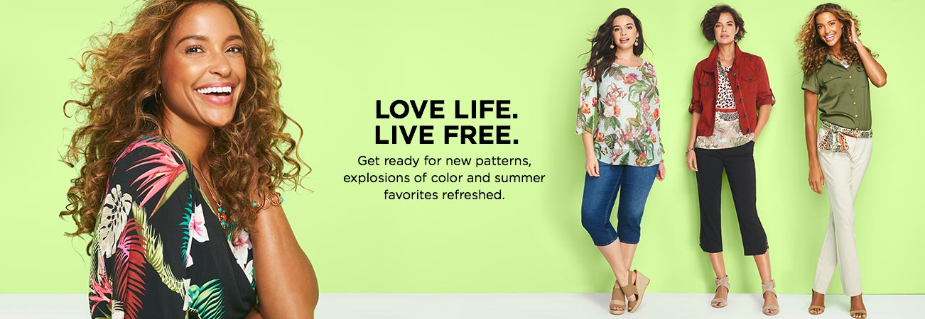 Love Life. Live Free. Get ready for new patterns, explosions of color, and summer favorites: refreshed.