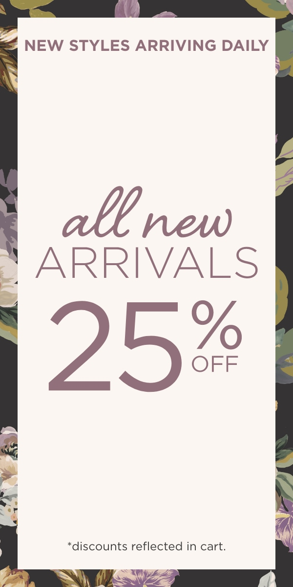 New Styles Arriving Daily! All-New Arrivals 25% Off! (Discounts reflected in Cart.).