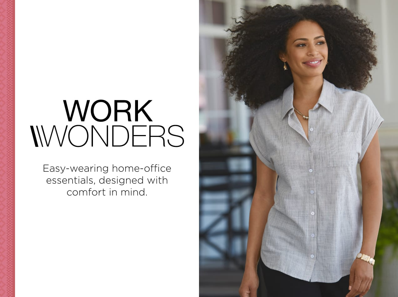 Work Wonders®. Easy-wearing, home-office essentials designed with comfort in mind.