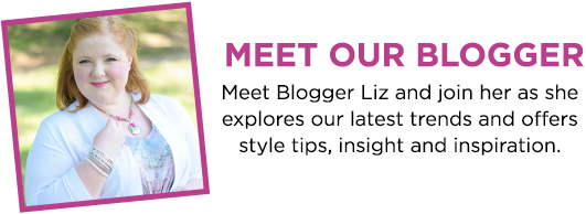 Meet Our Blogger! Meet blogger, Liz, and join her as she explores our latest trends and offers style tips, insight, and inspiration.