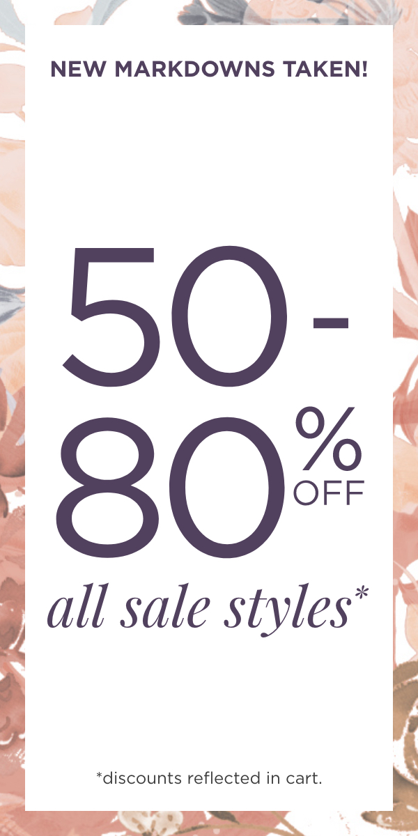 New Markdowns Taken! 50% to 80% Off All Sale Styles! (Discounts reflected in Cart.).