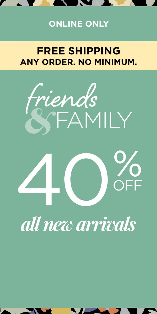 Online Only. Free Shipping: Any Order, No Minimum! Friends & Family: 40% Off New Arrivals.