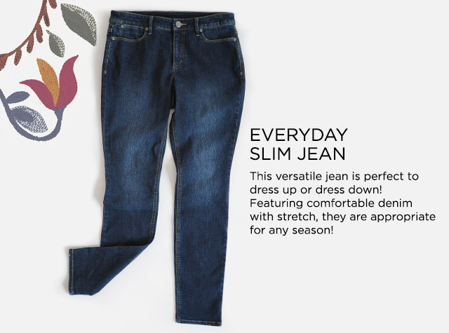 Everyday Slim Jean: This versatile jean is perfect to dress up or dress down! Featuring comfortable denim with stretch, they are appropriate for any season!