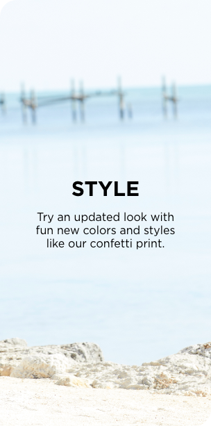 Style: Try an updated look with fun new colors and styles like our confetti prints.