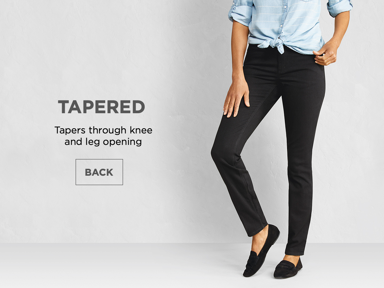 Tapered: Tapers through knee and leg opening.