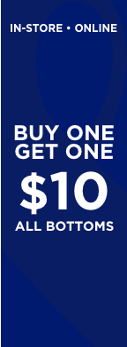 In-Store • Online. Buy One, Get One for just $10! All Bottoms!