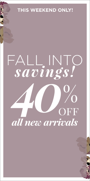 This Weekend Only! Fall Into Savings! 40% Off All New Arrivals. Learn More.
