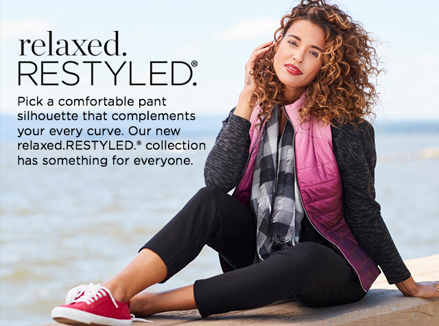 Relaxed. Restyled.® Pick a comofortable pant silhouette that complements your every curve. Our new relaxed.RESTYLED.® collection has something for everyone.