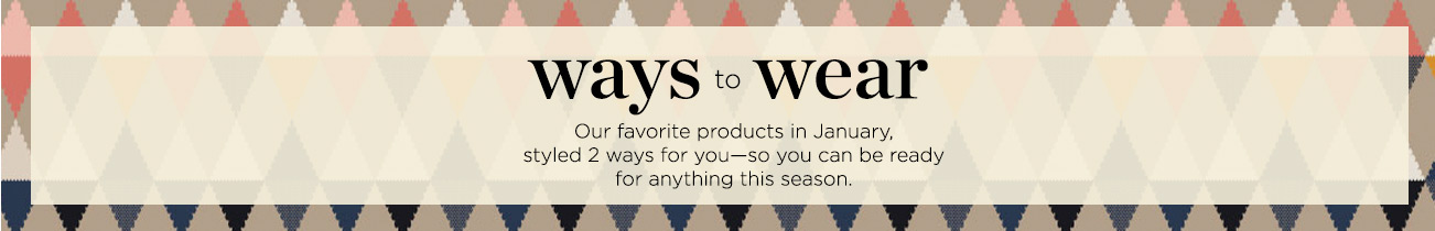 Ways to Wear: Our favorite products this January, styled 2 ways for you - so you can be ready to anything this season.