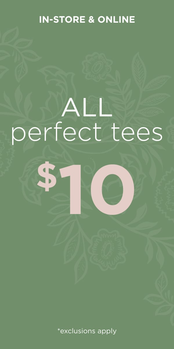In-Store & Online: All Perfect Tees Starting at $10*. *exclusions apply. Learn More.