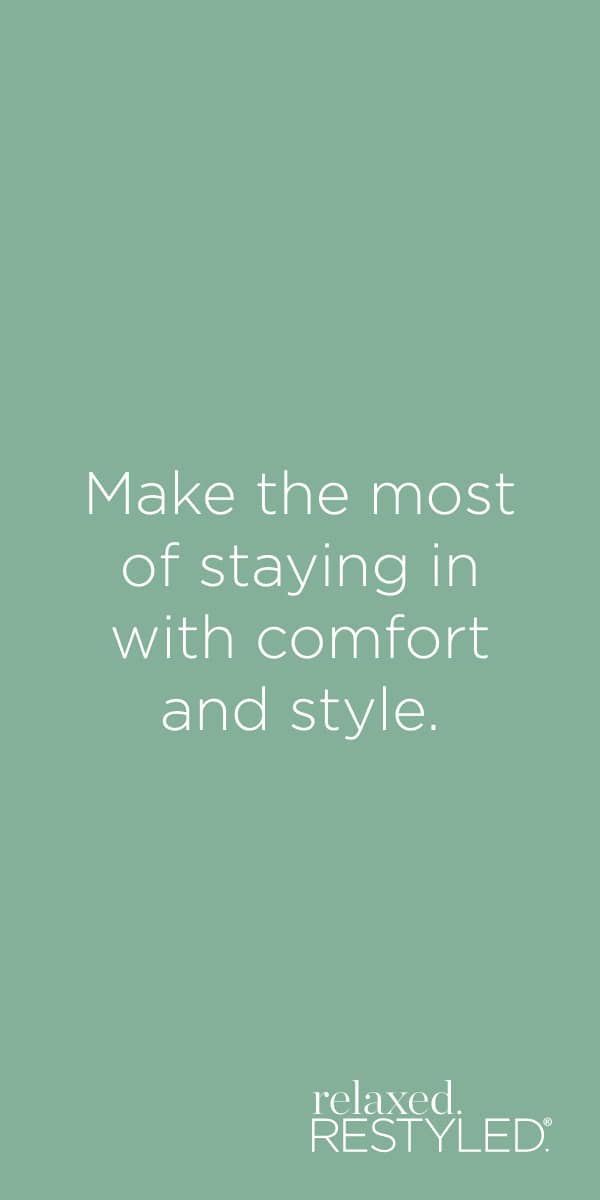 "relaxed.Restyled.® - ""Make the most of staying in with comfort and style."""