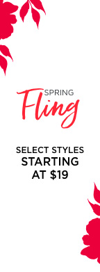 Spring Fling! Select Styles starting at $19!