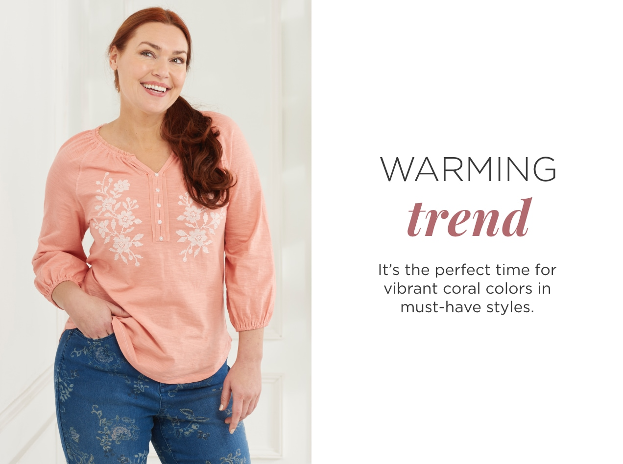 Warming Trend. It's the perfect time for vibrant coral colors in must-have styles.