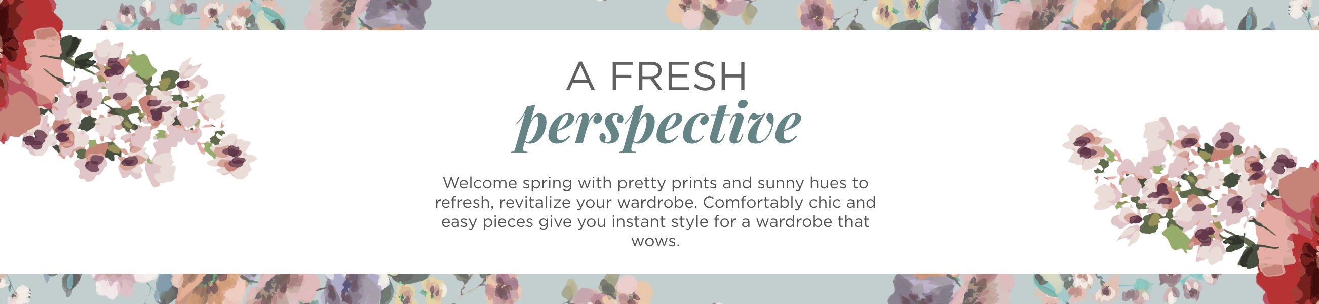 A Fresh Perspective. Welcome spring with pretty prints and sunny hues redy to refresh, revitalize your wardrobe. Comfortably chic and easy pieces give you instant style for a wardrobe that wows.