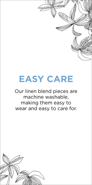 Easy Care: Our linen blend pieces are machine washable, making them easy to wear and easy to care for.