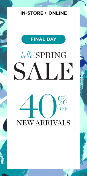"In-Store • Online: Final Day of our ""Hello! Spring"" Sale! Take 40% Off New Arrivals!"