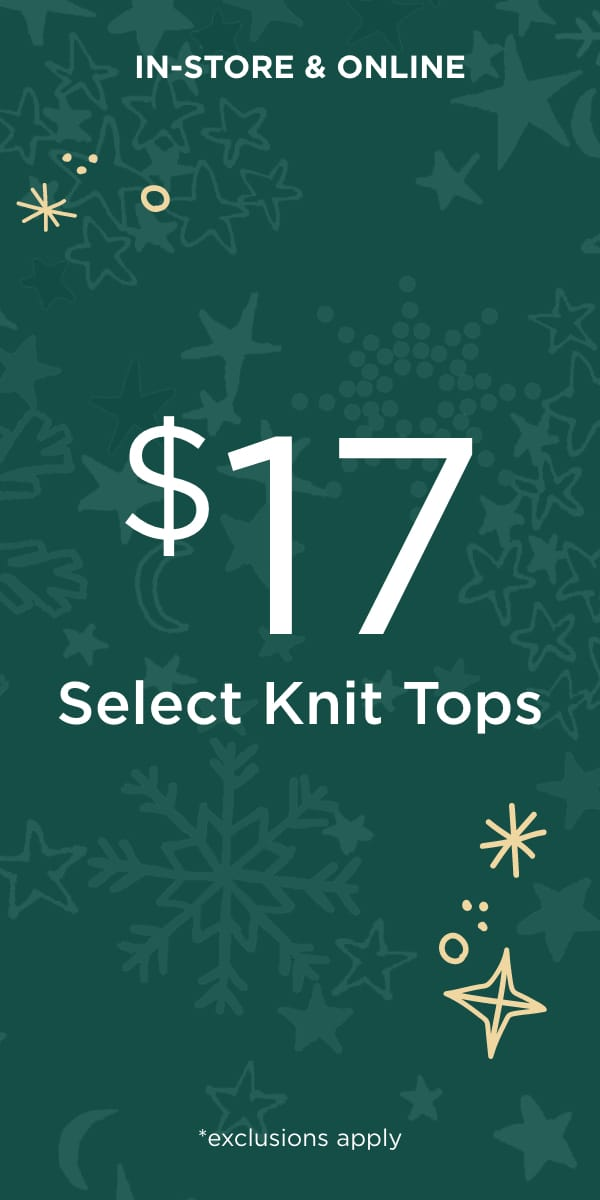 In-Store & Online: $17 Select Knit Tops*. *exclusions apply. Learn More.