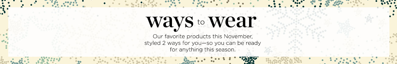 Ways to Wear: Our favorite products this November, styled 2 ways for you - so you can be ready to anything this season.