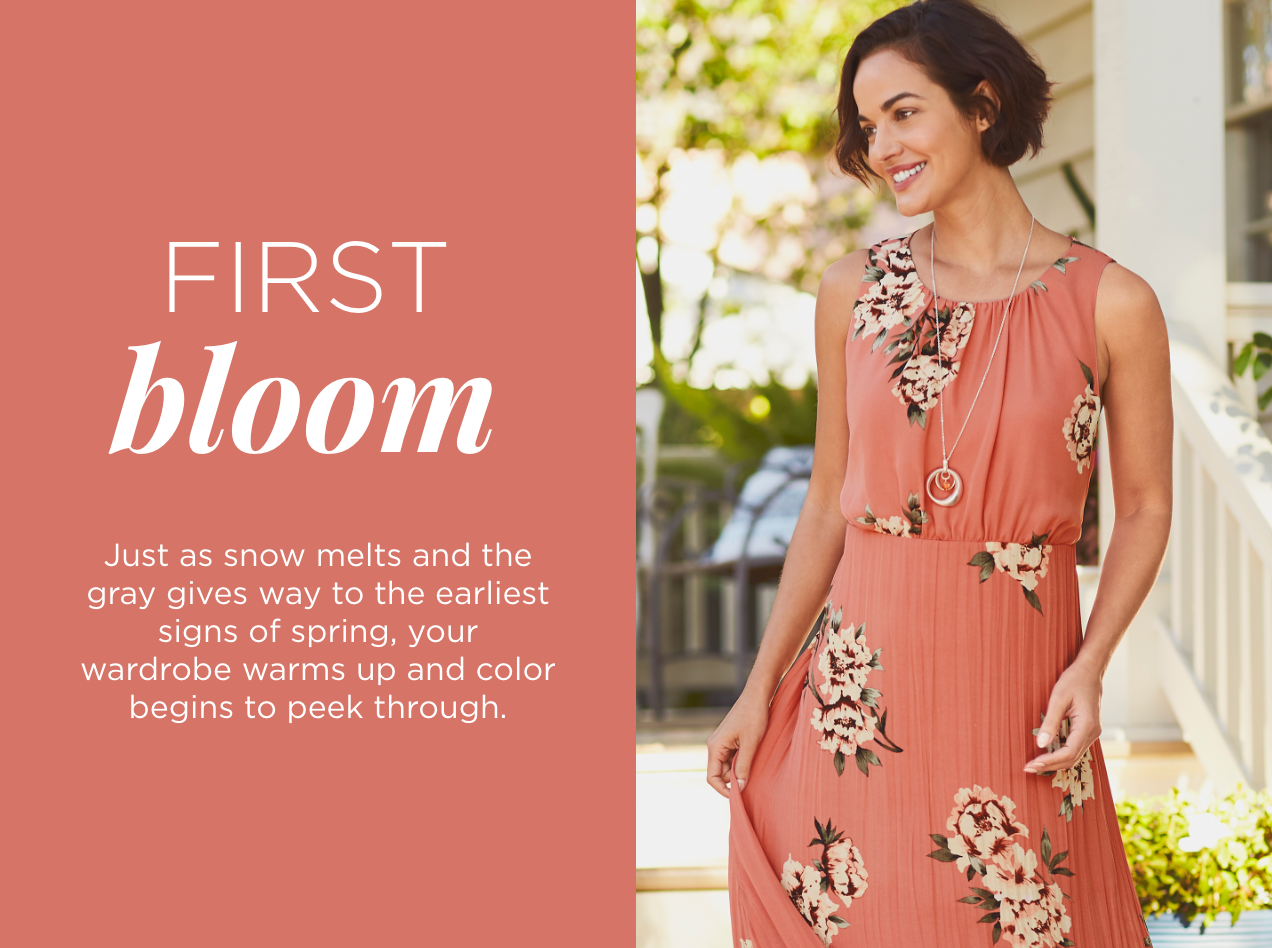 Collections: First Bloom. Just as snow melts and the gray gives way to the earliest signs of Spring, your wardrobe warms up and color begins to peek through.