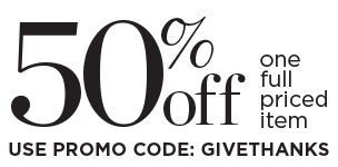 "Get 50% Off One Full-Priced Item when you Use Promo Code: ""GIVETHANKS""!"