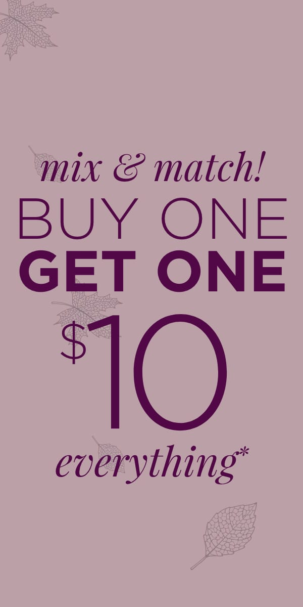 Mix & Match! Buy One, Get One $10 on Everything*. Learn More.