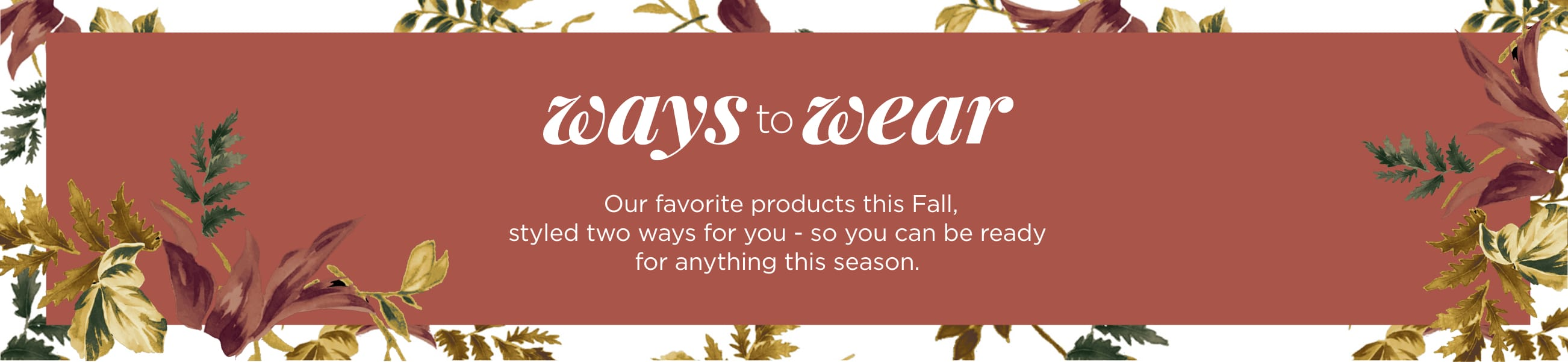 Ways-to-Wear. Our favorite products this Fall, styled two ways for you — so you can be ready for anything this season.