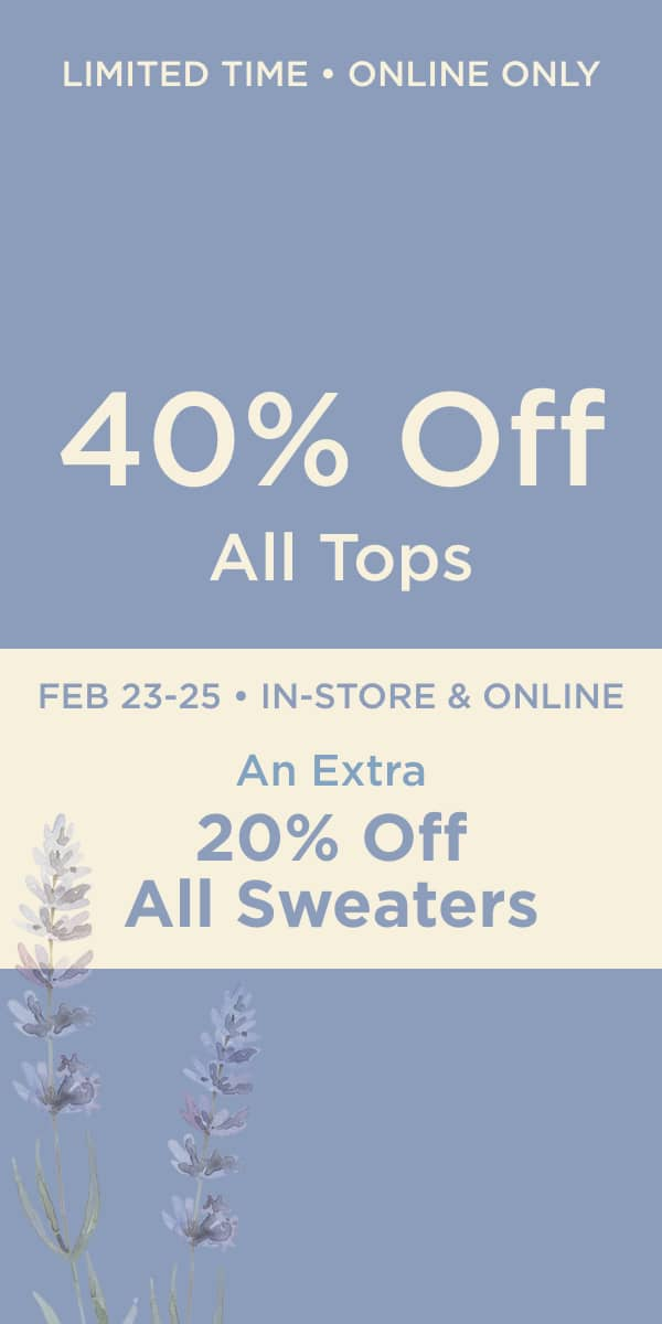 """Limited Time • Online Only: 40% Off All Tops! Plus February 23 - 25 • In-Store & Online: """"Days of Deals"""": Take an extra 20% off all sweaters!"""