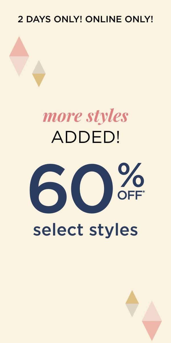 2 Days Only! Online Only! More Styles Added: 60% off Select Styles Learn More.