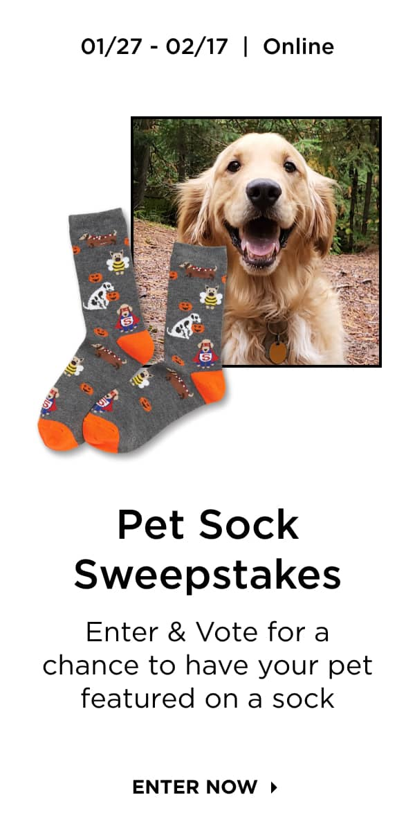Pet Sweepstakes: Enter & Vote for a chance to have your pet featured on a sock. Enter Now.