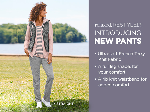 Relaxed. Restyled.® Introducing: New Pants! Straight: • Ultra-soft French Terry Knit Fabric, • A full leg shape for your comfort, • A rib knit waistband for added comfort.
