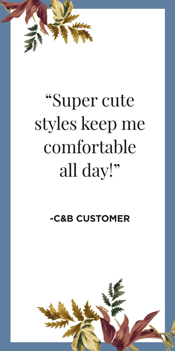 Super cute styles keep me comfortable all day! -C&B Customer. Learn More.