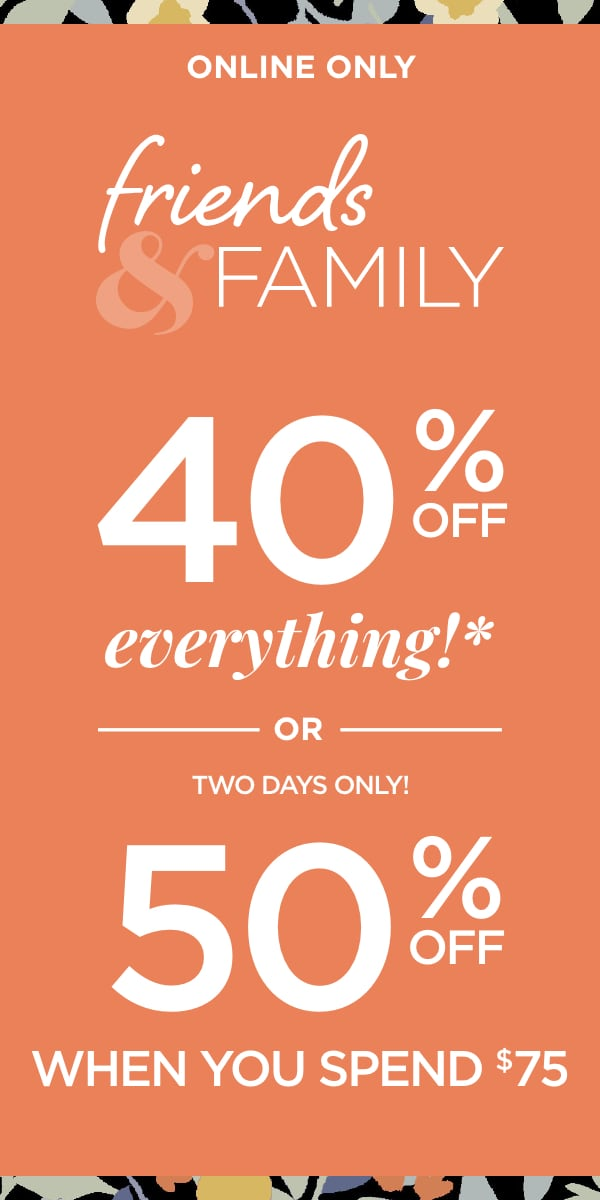 Online Only: Friends & Family: 40% Off Everything* (Exceptions apply) or, for a Limited Time, 50% Off When You Spend $75 or more.