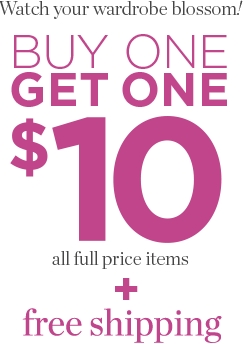 Final Day • Online Only: Watch Your Wardrobe Blossom! Buy One, Get One: $10 for All Full-Price Items plus Free Shipping!
