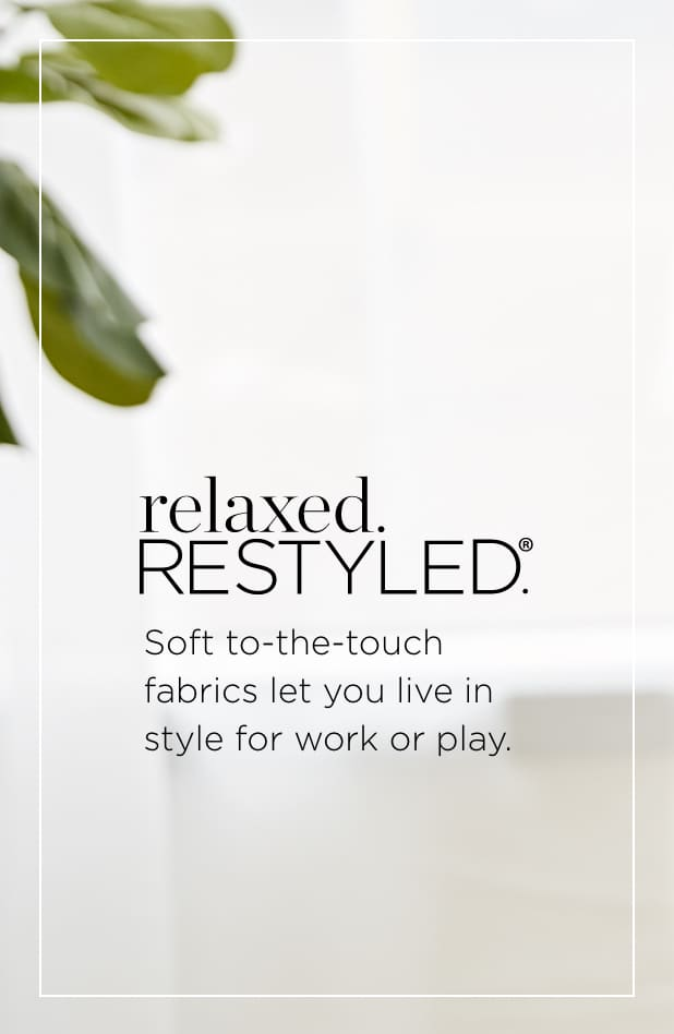 relaxed.Restyled.® Soft, to-the-touch fabrics let you live in style for work or play.