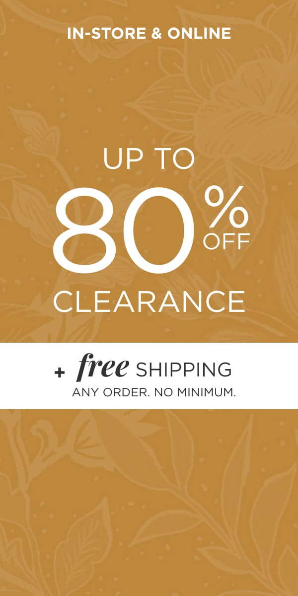 In-Store & Online. Take up to 80% Off Clearance plus Free Shipping: Any Order, No Minimum.