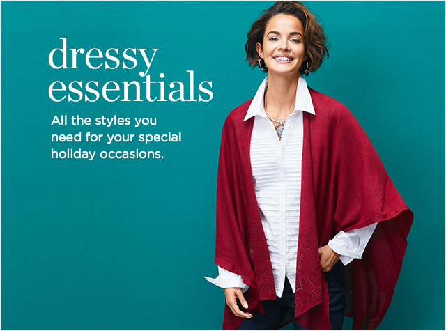 Dressy Essentials - All the style you need for your special holiday occasions.