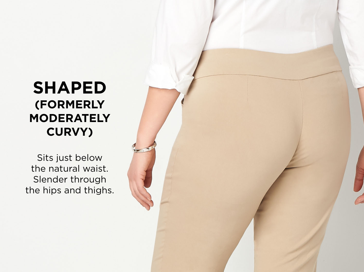 """Shaped (Formerly: """"Moderately Curvy""""): Sits just below the natural waist. Slender through the hips and thighs."""