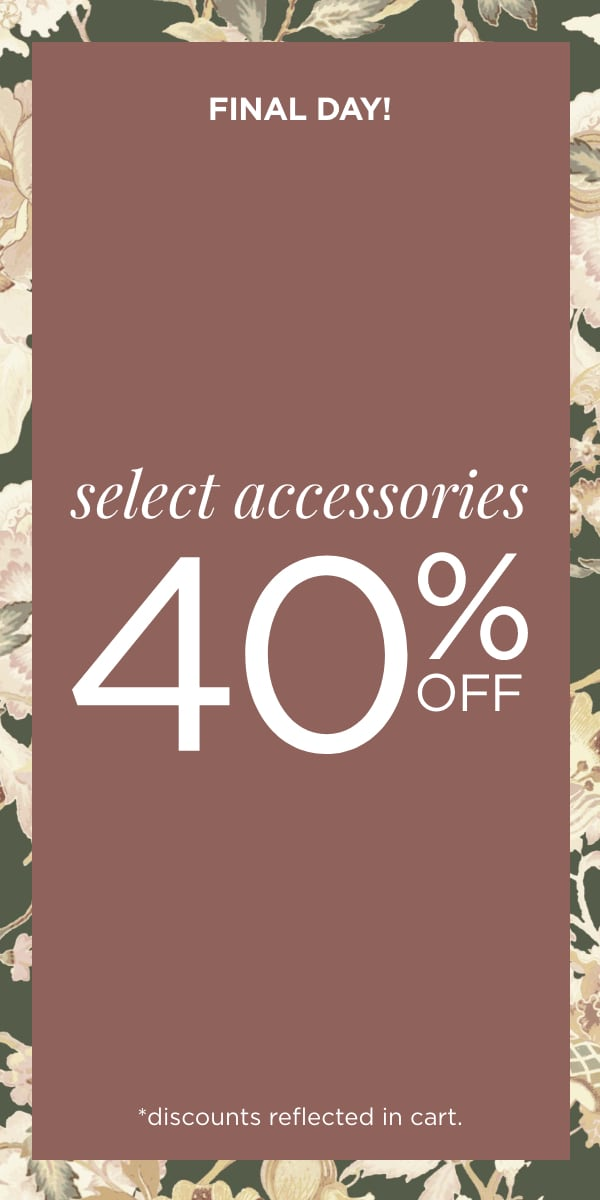 Final Day! 40% Off Select Accessories! (Discounts reflected in cart.)