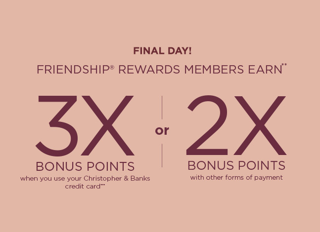 Final Day: Friendship® Rewards members earn** Three-times Bonus Points when using their Christopher & Banks credit card*** or Two-times Bonus Points with other forms of payment!