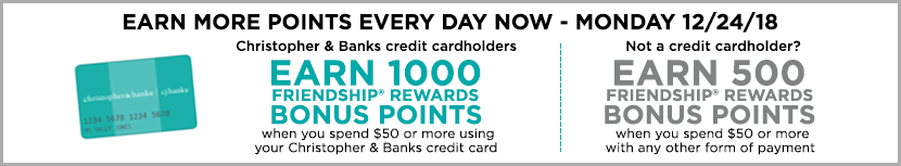Earn more points every day, Now through Monday, December 24th, 2018! Christopher & Banks credit cardholders earn 1,000 Friendship® Rewards Bonus Points when spending $50 or more using their Christopher & Banks credit card! Not a credit cardholder? Earn 500 Friendship® Rewards Bonus Points when you spent $50 or more with any other form of payment!