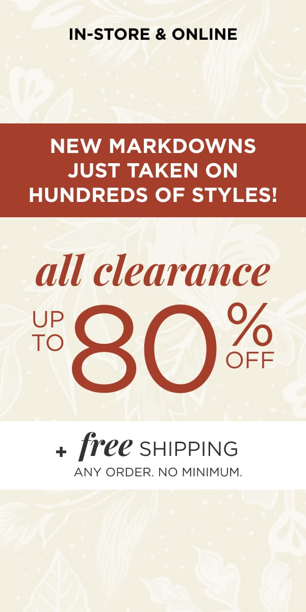 In-Store & Online: New Markdowns Just Taken on 100's of Styles! All Clearance Up To 80% Off*. *exclusions apply. Plus Free Shipping. Any Order. No Minimum. Learn More.