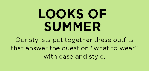 "Looks Of Summer: Our stylists put together these outfits that answer the question ""what to wear"" with ease and style."