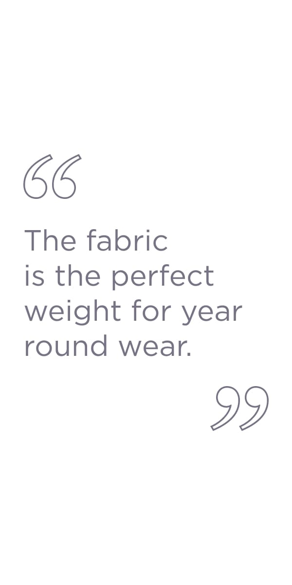 The fabric is the perfect weight for year round wear.