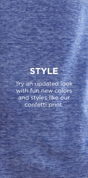 Style: Try an updated look with fun new colors and styles like our confetti print.
