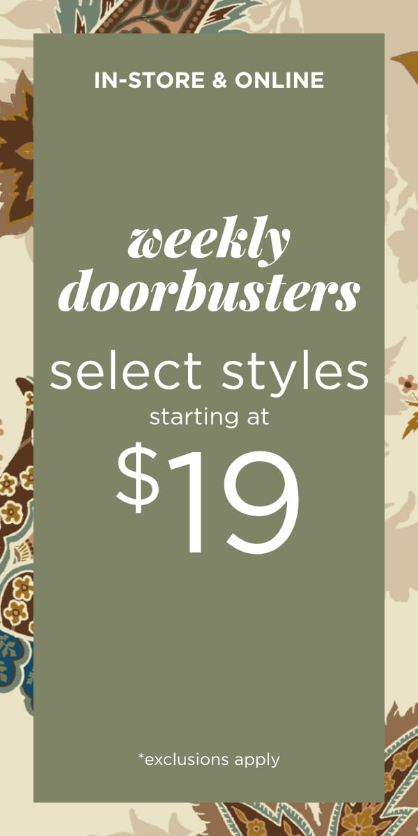 In-Store & Online: Hurry, these Deals Won't Last! Weekly Doorbusters Select Styles Starting at $19!*. *exclusions apply. Learn More.