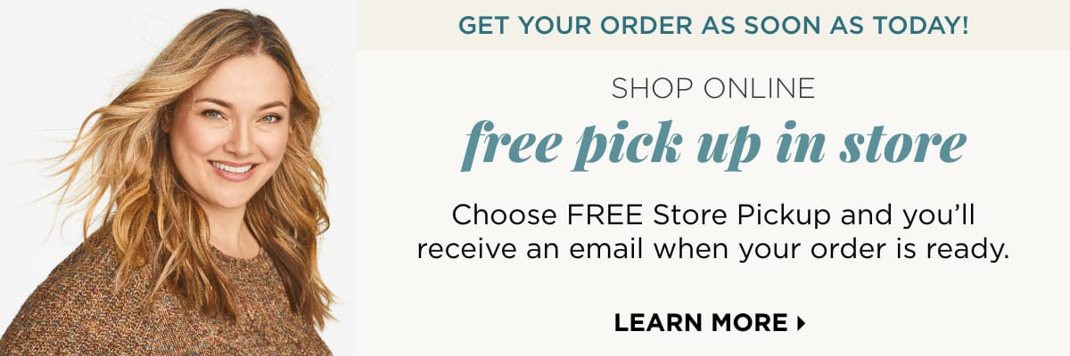 Get your order as soon as today! Shop Online and get Free Pick-Up in store! Choose FREE Store Pickup and you'll receive an email when your order is ready. Learn More.