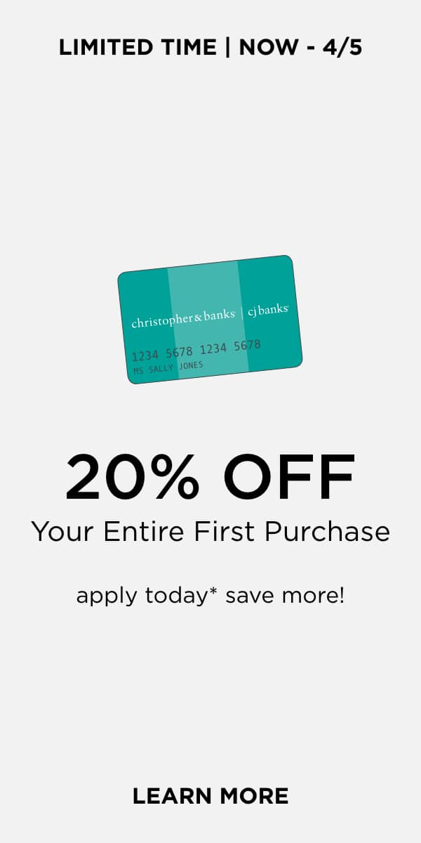 Limited Time • Now through April 5th, 2020! Take 20% Off your entire First Purchase with a new Christopher & Banks Credit Card! Apply Today*, Save More! Learn More.